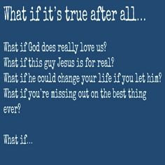 What if it's true after all… What if God does really love us? What if this guy Jesus is for real? What if he could change your life if you let him? What if you're missing out on t…