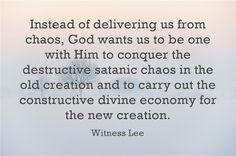 Instead of delivering us from chaos, God wants us to be one with Him to conquer the destructive satanic chaos in the old creation and to carry out the constructive divine economy for the new creation. Witness Lee. Quote at www.agodman.com