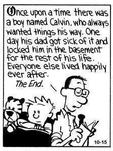 Calvin and Hobbes (DA) - Once upon a time there was a boy named Calvin, who always wanted things his way. One day his dad got sick of it and locked him in the basement for the rest of his life. Everyone else lived happily ever after. The End.
