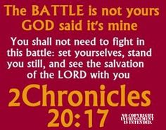 """""""You will not need to fight in this battle. Position yourselves, stand still and see the salvation of the LORD, who is with you, O Judah and Jerusalem!' Do not fear or be dismayed; tomorrow go out against them, for the LORD is with you."""" II Chronicles 20:17 NKJV"""