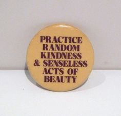 Vintage Practice Random Kindness & Senseless Acts of Beauty Pinback --- 1990s The button shows some minor surface wear and back has very minor vintage patina. Preowned. Dimensions: 1.5 inche across Tags/marks/id: Donnelly / Colt , Hampton CT (I would guess this pin dates from 1993 to the late 1990s. It appears from their website they are authorized to make products with this motto from the famous book) From a personal collection of music ephemera and t shirts with a fo...
