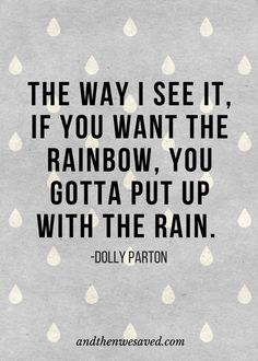 """""""The way I see it, if you want the rainbow, you gotta put up with the rain.""""  - Dolly Parton 