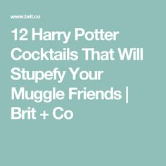 12 Harry Potter Cocktails That Will Stupefy Your Muggle Friends | Brit + Co
