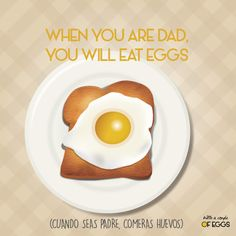 When you are dad, you will eat eggs, a spanish proverb