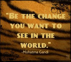 Be the change you want to see in the world.-Mahatma Gandi the best quote in the universe! Amazing Man, Amazing Things, I Am Awesome, User Quotes, Twitter Quotes, Great Quotes, Quotes To Live By, Inspirational Quotes, Inspire Others