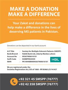 Make A Donation, Make A Difference  Donate to the Society for Multiple Sclerosis Patients in Pakistan this Ramzan. For questions and queries, please call us at 0321-4576777  Society Bank details:  A/C Title: Society for Multiple Sclerosis Patients (SMSPP) A/C Number: 09267900616101 Bank/Branch: Habib Bank Limited, Liberty Market, Lahore Branch Code: 0926 Swift Code: HABBPKKAXXX IBAN: PK16HABB0009267900616101