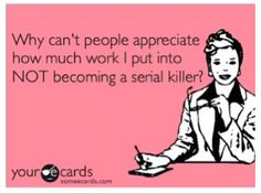 Why can't people appreciate how much work I put into NOT becoming a serial killer?