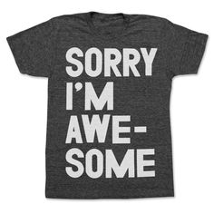 sorry I'm awesome.... well ok...maybe not sorry for it...but its still an awesome shirt!!!! lol