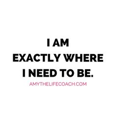 """""""I am exactly where I need to be.""""   Keep reading this affirmation here: http://amythelifecoach.com/mondays-affirmation-83/"""
