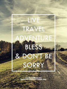 """Live, travel, adventure, bless, and don't be sorry.""  - Jack Kerouac #quotes"