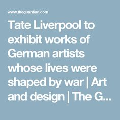 Tate Liverpool to exhibit works of German artists whose lives were shaped by war   Art and design   The Guardian