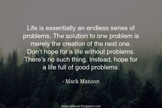 """""""Life is essentially an endless series of problems. The solution to one problem is merely the creation of the next one. Don't hope for a life without problems. There's no such thing. Instead hope for a life full of good problems."""" - Mark Manson"""