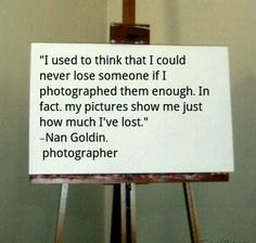 One of my favourite quotes from my favourite photographer, Nan Goldin.