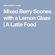Mixed Berry Scones with a Lemon Glaze | A Latte Food