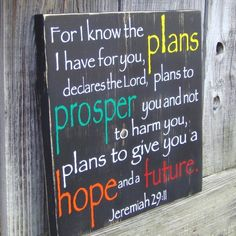 Jeremiah 29:11  One of my favorite verses.  Have a wooden sign with this verse in our livingroom