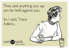 They said anything you say can be held against you. So I said, Trace Adkins...