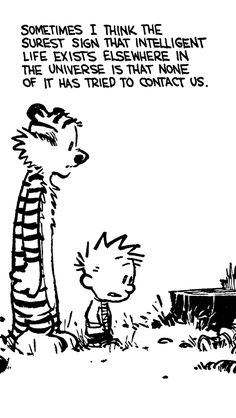 "Calvin and Hobbes QUOTE OF THE DAY (DA): ""Sometimes I think the surest sign that intelligent life exists elsewhere in the universe is that none of it has tried to contact us."" -- Bill Watterson"