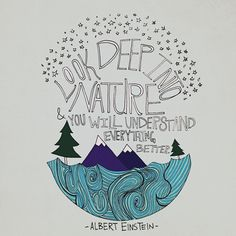 """Look deep into nature and you will understand everything better""  -Albert Einstein"