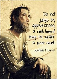 "Quote: ""Do not judge by appearances; a rich heart may be under a poor coat."" ~ Scottish Proverb. #LifeQuote #InspirationalQuote #Motivation #QuoteToLiveBy"
