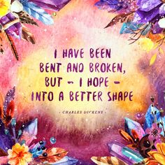 I have been bent and broken, but – I hope – into a better shape. – Charles Dickens thedailyquotes.com