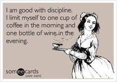 I am good with discipline. I limit myself to one cup of coffee in the morning and one bottle of wine in the evening.
