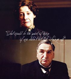 What would be the point of living if we didn't let life change us? - Mr. Carson - Downton Abbey