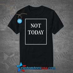 Not Today Quote T Shirt – Adult Unisex Size S-3XL