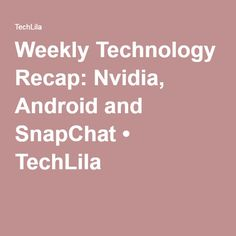 Weekly Technology Recap: Nvidia, Android and SnapChat • TechLila