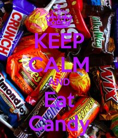"""KEEP CALM AND Eat Candy . . . Because the Whole Treat of Halloween is the """"Loading Up On Candy"""" Part !!"""