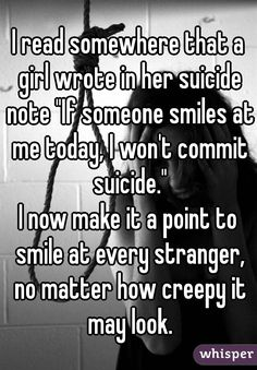 "I read somewhere that a girl wrote in her suicide note ""If someone smiles at me today, I won't commit suicide."" I now make it a point to smile at every stranger, no matter how creepy it may look."