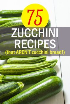 75 Zucchini Recipes (That Aren't Zucchini Bread!)