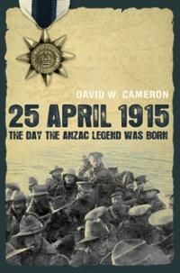25 April 1915 The day the ANZAC legend was born / by David Cameron