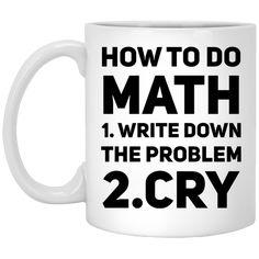 How to do Math 1.write down the problem 2.cry   Mug