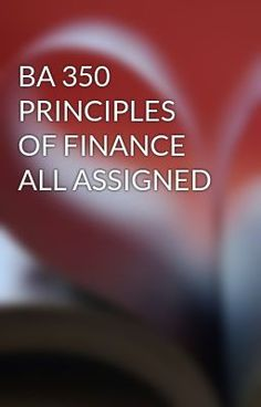 BA 350 PRINCIPLES OF FINANCE ALL ASSIGNED #wattpad #short-story