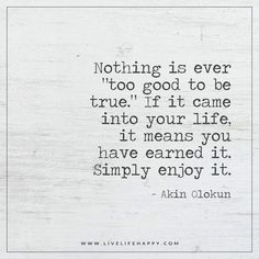 "Nothing is ever ""too good to be true."" If it came into your life, it means you have earned it. Simply enjoy it. - Akin Olokun"
