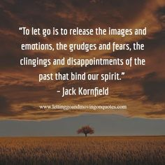 To let go is to release the images and emotions, the grudges and fears, the clingings and disappointments of the past that bind our spirit - LettingGoAndMovingOnQuotes.com