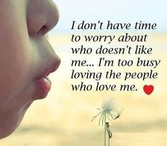 I dont have time to worry about who doesn't love me... I'm too busy loving the people who love me. ♥♥