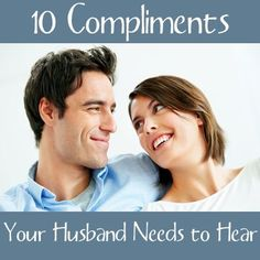 "10 Compliments Your Husband Needs to Hear. This is something all should read whether they are married or hope to one day get married. ""it's the little things that make every day of marriage wonderful"""