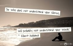 "He who does not understand your silence will probably not understand your words."" Elbert Hubbard."