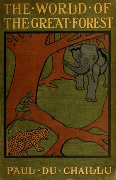 Paul du Chaillu, The world of the great forest; how animals, birds, reptiles, insects talk, think, work, and live (1900)