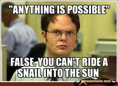 """You can't ride a snail into the sun."""