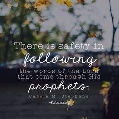 There is safety in following the words of the Lord that come though His prophets. -Sister Carole M. Stephens