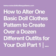 How to Alter One Basic Doll Clothes Pattern to Create Over a Dozen Different Outfits for Your Doll Part 1 | Rosies Doll Clothes Patterns
