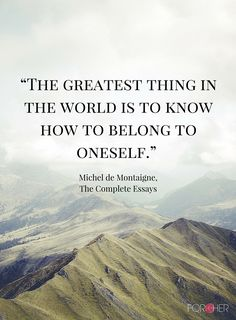 """""""The greatest thing in the world is to know how to belong to oneself."""" - Michel de Montaigne, The Complete Essays"""
