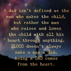 A dad isn't defined as the man who makes the child, but rather the man who extends his hands and time to help with the child's raising and his heart to love the child through anything!  BLOOD doesn't always make a man a dad, being a DAD comes from the heart.