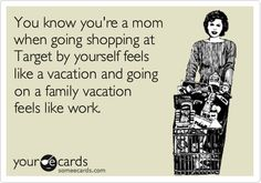 You know you're a mom when going shopping at Target by yourself feels like a vacation and going on a family vacation feels like work.