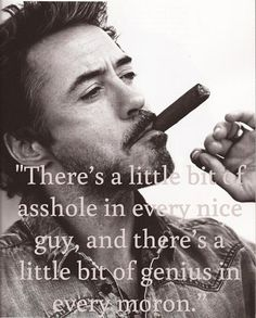 """There's a little bit of asshole in every nice guy, and there's a little bit of genius in every moron."""