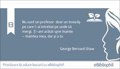 """""""Nu sunt un profesor: doar un tovarăș pe care l-ai întrebat pe unde să mergi."""" George Bernard Shaw"""