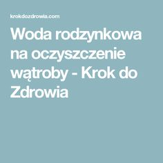 Woda rodzynkowa na oczyszczenie wątroby - Krok do Zdrowia Medicine, Remedies, Health Fitness, Tips, Drinks, Beauty, Per Diem, Beleza, Advice