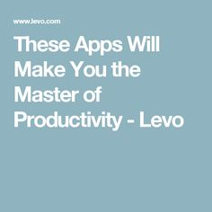 These Apps Will Make You the Master of Productivity - Levo